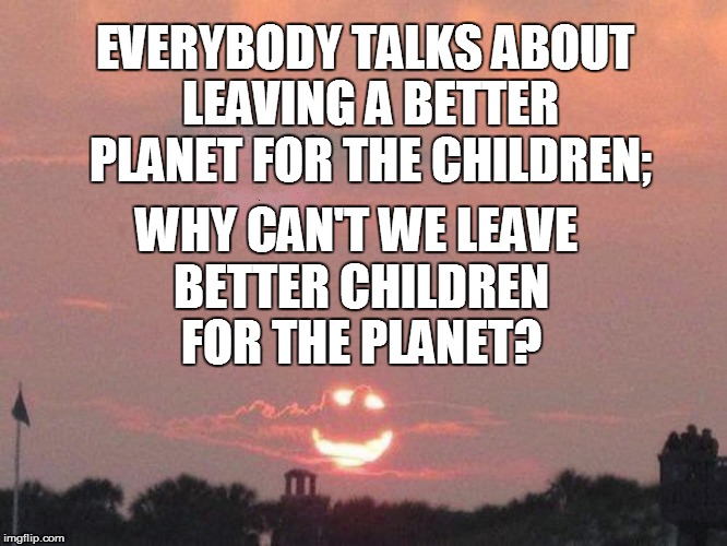 Just  Wondering: | EVERYBODY TALKS ABOUT LEAVING A BETTER PLANET FOR THE CHILDREN; WHY CAN'T WE LEAVE BETTER CHILDREN FOR THE PLANET? | image tagged in funny | made w/ Imgflip meme maker