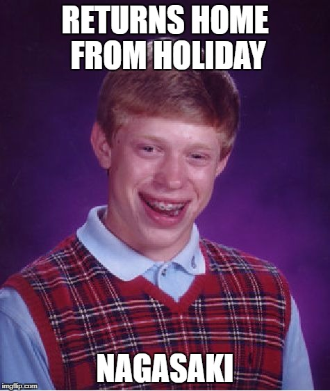 Bad Luck Brian Meme | RETURNS HOME FROM HOLIDAY NAGASAKI | image tagged in memes,bad luck brian | made w/ Imgflip meme maker
