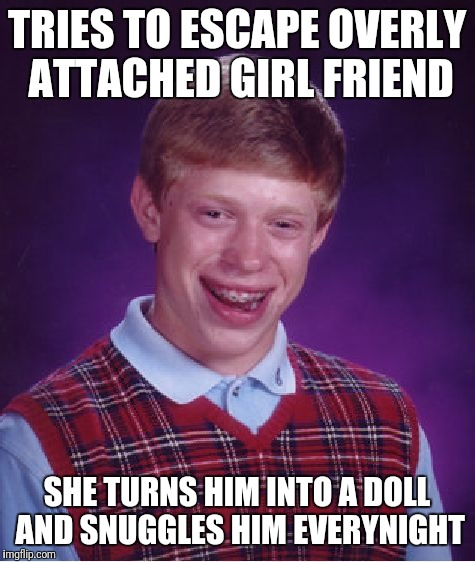 Bad Luck Brian Meme | TRIES TO ESCAPE OVERLY ATTACHED GIRL FRIEND SHE TURNS HIM INTO A DOLL AND SNUGGLES HIM EVERYNIGHT | image tagged in memes,bad luck brian | made w/ Imgflip meme maker