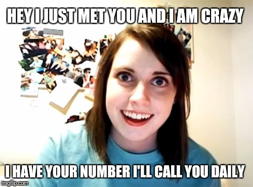 Overly Attached Girlfriend Weekend, a Socrates, isayisay and Craziness_all_the_way event on Nov 10-12th. | HEY I JUST MET YOU AND I AM CRAZY I HAVE YOUR NUMBER I'LL CALL YOU DAILY | image tagged in memes,overly attached girlfriend,funny,overly attached girlfriend weekend | made w/ Imgflip meme maker
