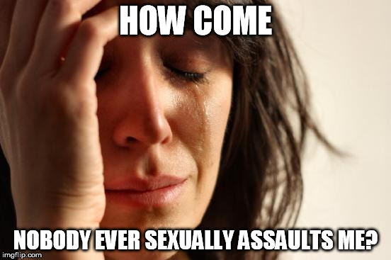 First World Problems Meme | HOW COME NOBODY EVER SEXUALLY ASSAULTS ME? | image tagged in memes,first world problems | made w/ Imgflip meme maker