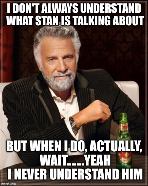 The Most Interesting Man In The World Meme | I DON'T ALWAYS UNDERSTAND WHAT STAN IS TALKING ABOUT BUT WHEN I DO, ACTUALLY, WAIT.......YEAH I NEVER UNDERSTAND HIM | image tagged in memes,the most interesting man in the world | made w/ Imgflip meme maker