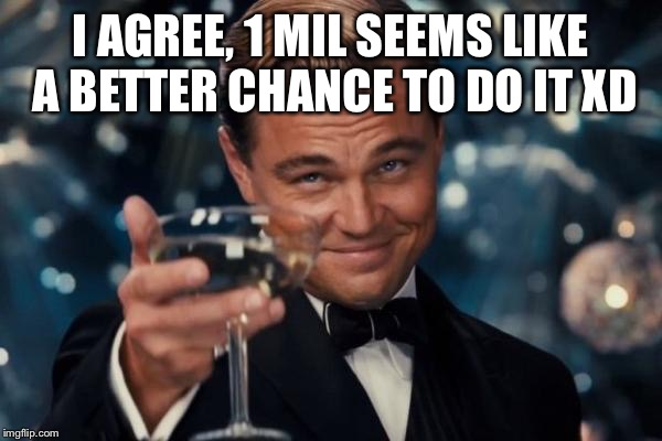Leonardo Dicaprio Cheers Meme | I AGREE, 1 MIL SEEMS LIKE A BETTER CHANCE TO DO IT XD | image tagged in memes,leonardo dicaprio cheers | made w/ Imgflip meme maker