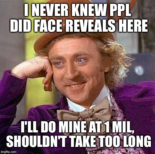Creepy Condescending Wonka Meme | I NEVER KNEW PPL DID FACE REVEALS HERE I'LL DO MINE AT 1 MIL, SHOULDN'T TAKE TOO LONG | image tagged in memes,creepy condescending wonka | made w/ Imgflip meme maker