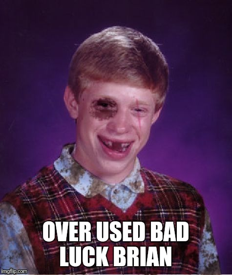 OVER USED BAD LUCK BRIAN | made w/ Imgflip meme maker
