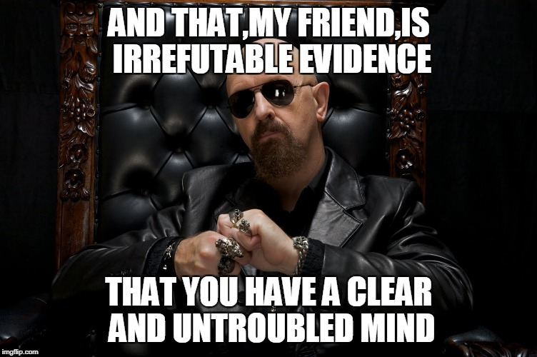 AND THAT,MY FRIEND,IS IRREFUTABLE EVIDENCE THAT YOU HAVE A CLEAR AND UNTROUBLED MIND | made w/ Imgflip meme maker