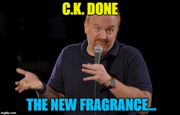 It stinks... | C.K. DONE THE NEW FRAGRANCE... | image tagged in louis ck but maybe,memes,louis ck | made w/ Imgflip meme maker