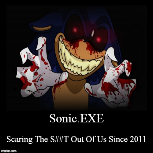 Sonic.EXE | Sonic.EXE | Scaring The S##T Out Of Us Since 2011 | image tagged in creepypasta,sonic | made w/ Imgflip demotivational maker