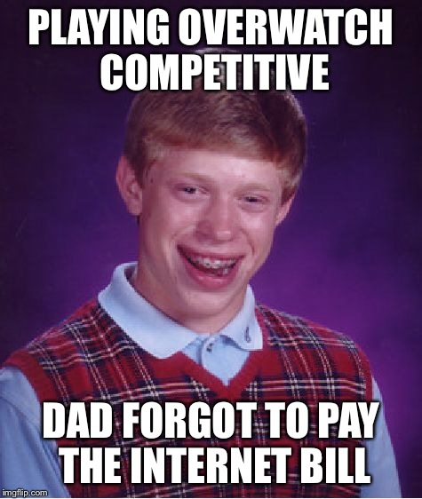 rip | PLAYING OVERWATCH COMPETITIVE DAD FORGOT TO PAY THE INTERNET BILL | image tagged in memes,bad luck brian,overwatch,internet | made w/ Imgflip meme maker