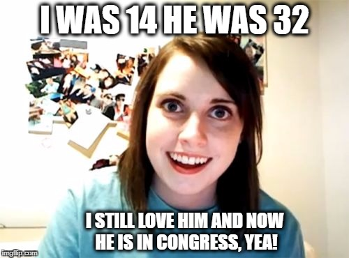 Overly Attached Girlfriend Meme | I WAS 14 HE WAS 32 I STILL LOVE HIM AND NOW HE IS IN CONGRESS, YEA! | image tagged in memes,overly attached girlfriend | made w/ Imgflip meme maker