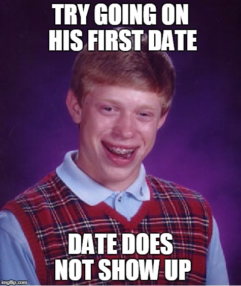 Bad Luck Brian Meme | TRY GOING ON HIS FIRST DATE DATE DOES NOT SHOW UP | image tagged in memes,bad luck brian | made w/ Imgflip meme maker