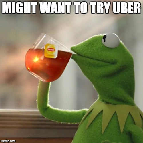 But Thats None Of My Business Meme | MIGHT WANT TO TRY UBER | image tagged in memes,but thats none of my business,kermit the frog | made w/ Imgflip meme maker