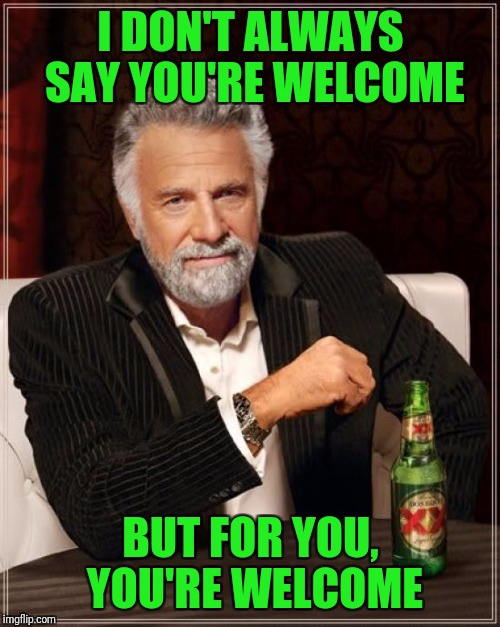 The Most Interesting Man In The World Meme | I DON'T ALWAYS SAY YOU'RE WELCOME BUT FOR YOU, YOU'RE WELCOME | image tagged in memes,the most interesting man in the world | made w/ Imgflip meme maker