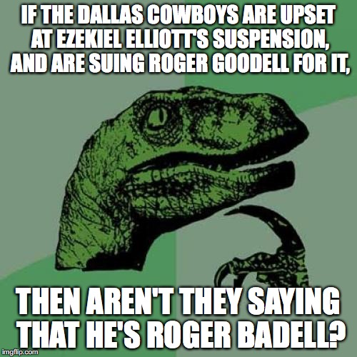 Philosoraptor Meme | IF THE DALLAS COWBOYS ARE UPSET AT EZEKIEL ELLIOTT'S SUSPENSION, AND ARE SUING ROGER GOODELL FOR IT, THEN AREN'T THEY SAYING THAT HE'S ROGER | image tagged in memes,philosoraptor,dallas cowboys,roger goodell | made w/ Imgflip meme maker
