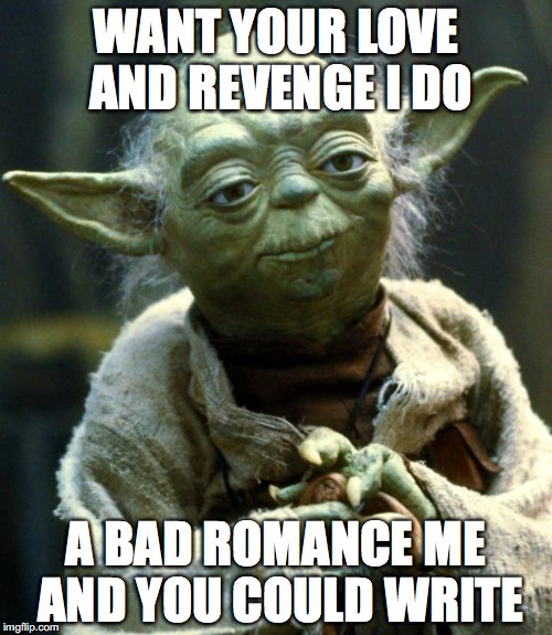 Star Wars Yoda Meme | WANT YOUR LOVE AND REVENGE I DO A BAD ROMANCE ME AND YOU COULD WRITE | image tagged in memes,star wars yoda,lady gaga | made w/ Imgflip meme maker
