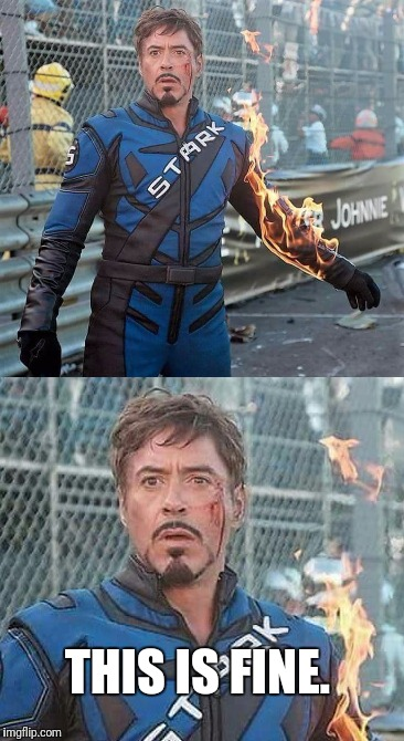 Tony stark this is fine  | THIS IS FINE. | image tagged in iron man,rdj,robert downey jr,this is fine | made w/ Imgflip meme maker