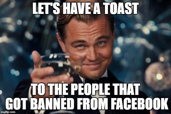 Leonardo Dicaprio Cheers Meme | LET'S HAVE A TOAST TO THE PEOPLE THAT GOT BANNED FROM FACEBOOK | image tagged in memes,leonardo dicaprio cheers | made w/ Imgflip meme maker