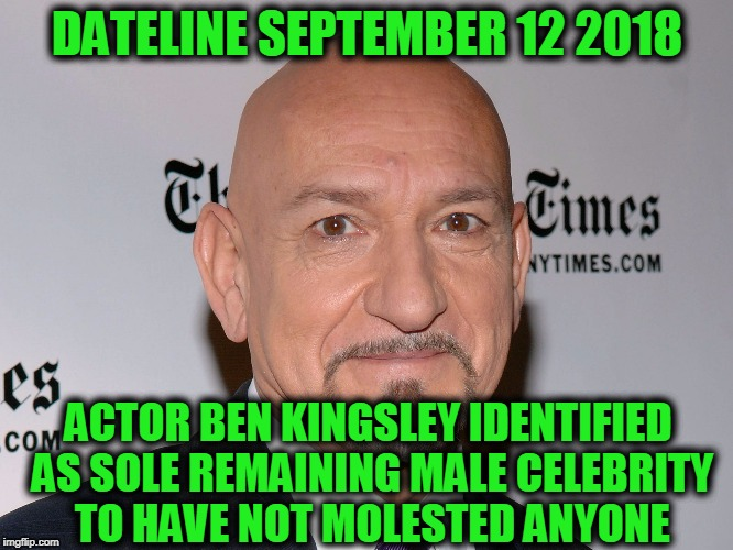 THIS JUST IN ... | DATELINE SEPTEMBER 12 2018 ACTOR BEN KINGSLEY IDENTIFIED AS SOLE REMAINING MALE CELEBRITY TO HAVE NOT MOLESTED ANYONE | image tagged in ben kingsley,funny,memes,mxm | made w/ Imgflip meme maker
