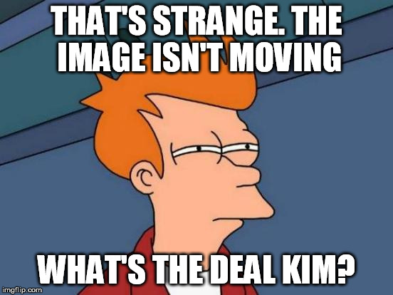 Futurama Fry Meme | THAT'S STRANGE. THE IMAGE ISN'T MOVING WHAT'S THE DEAL KIM? | image tagged in memes,futurama fry | made w/ Imgflip meme maker