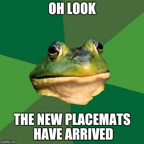 Foul Bachelor Frog Meme | OH LOOK THE NEW PLACEMATS HAVE ARRIVED | image tagged in memes,foul bachelor frog,AdviceAnimals | made w/ Imgflip meme maker