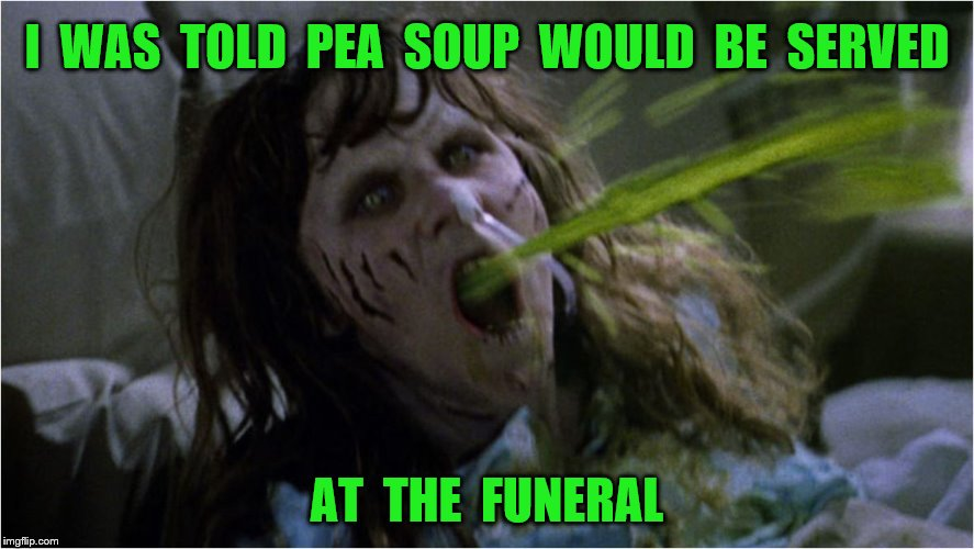 I  WAS  TOLD  PEA  SOUP  WOULD  BE  SERVED AT  THE  FUNERAL | made w/ Imgflip meme maker