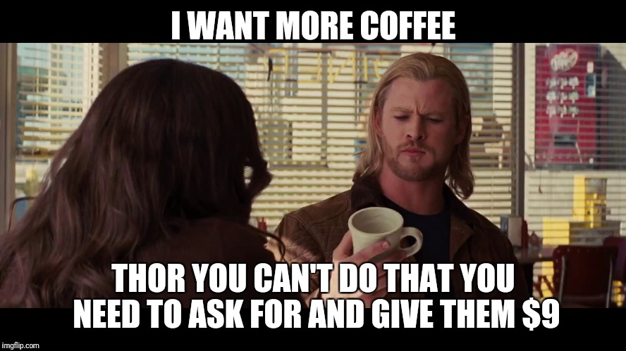 More coffee | I WANT MORE COFFEE THOR YOU CAN'T DO THAT YOU NEED TO ASK FOR AND GIVE THEM $9 | image tagged in thor ragnarok | made w/ Imgflip meme maker