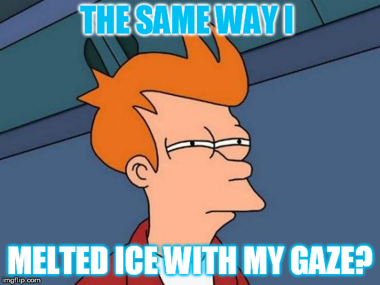 Futurama Fry Meme | THE SAME WAY I MELTED ICE WITH MY GAZE? | image tagged in memes,futurama fry | made w/ Imgflip meme maker