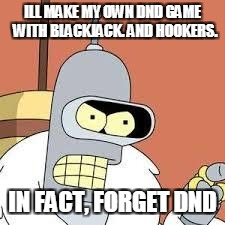 bender blackjack and hookers | ILL MAKE MY OWN DND GAME  WITH BLACKJACK. AND HOOKERS. IN FACT, FORGET DND | image tagged in bender blackjack and hookers | made w/ Imgflip meme maker