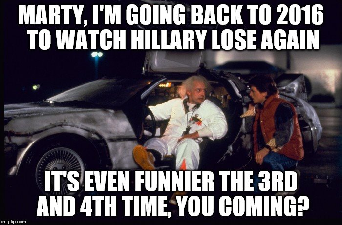 Back to Nov 8th 2016 | MARTY, I'M GOING BACK TO 2016 TO WATCH HILLARY LOSE AGAIN IT'S EVEN FUNNIER THE 3RD AND 4TH TIME, YOU COMING? | image tagged in hillary clinton 2016,hillary,back to the future,donald trump approves | made w/ Imgflip meme maker