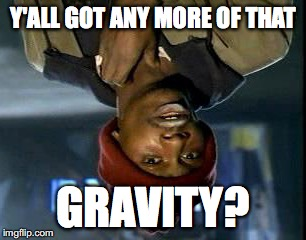 Y'all Got Any More Of That Meme | Y'ALL GOT ANY MORE OF THAT GRAVITY? | image tagged in memes,yall got any more of,upside-down,gravity | made w/ Imgflip meme maker