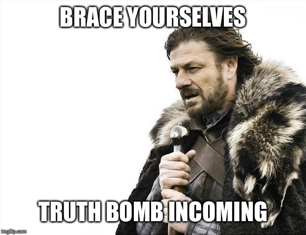Brace Yourselves X is Coming Meme | BRACE YOURSELVES TRUTH BOMB INCOMING | image tagged in memes,brace yourselves x is coming | made w/ Imgflip meme maker