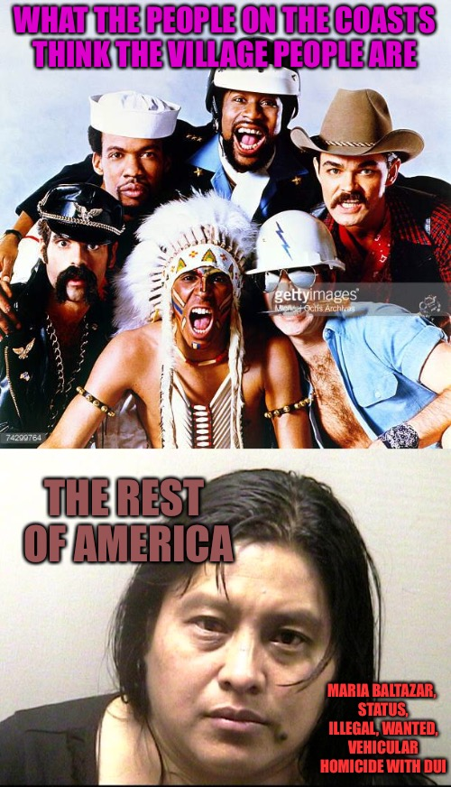 The True Village People | WHAT THE PEOPLE ON THE COASTS THINK THE VILLAGE PEOPLE ARE THE REST OF AMERICA MARIA BALTAZAR, STATUS, ILLEGAL, WANTED, VEHICULAR HOMICIDE W | image tagged in village people,villager,dui,murder,wanted,drunk | made w/ Imgflip meme maker