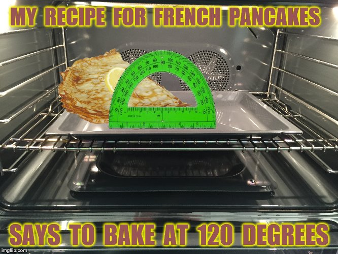 MY  RECIPE  FOR  FRENCH  PANCAKES SAYS  TO  BAKE  AT  120  DEGREES | made w/ Imgflip meme maker