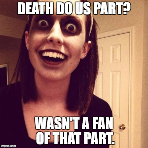 Overly Attached Girlfriend Weekend - An isayisay, Socrates, and Craziness_All_The_Way event. | DEATH DO US PART? WASN'T A FAN OF THAT PART. | image tagged in memes,zombie overly attached girlfriend,overly attached girlfriend weekend,funny,funny memes | made w/ Imgflip meme maker