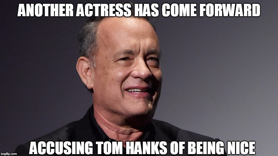 Latest Allegation | ANOTHER ACTRESS HAS COME FORWARD ACCUSING TOM HANKS OF BEING NICE | image tagged in tom hanks | made w/ Imgflip meme maker