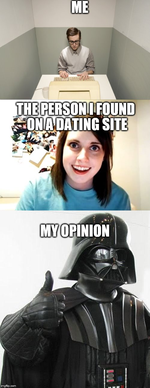 I'd be a good boyfriend, no matter who it is. | ME THE PERSON I FOUND ON A DATING SITE MY OPINION | image tagged in overly attached girlfriend,overly attached girlfriend weekend | made w/ Imgflip meme maker