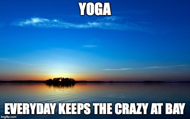 Inspirational Quote | YOGA EVERYDAY KEEPS THE CRAZY AT BAY | image tagged in inspirational quote | made w/ Imgflip meme maker
