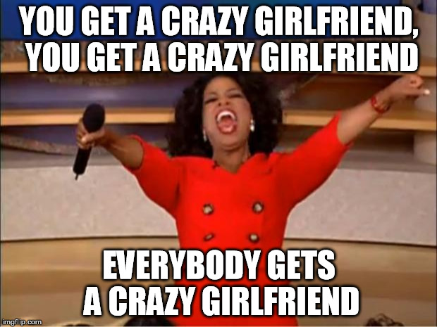 Oprah You Get A Meme | YOU GET A CRAZY GIRLFRIEND, YOU GET A CRAZY GIRLFRIEND EVERYBODY GETS A CRAZY GIRLFRIEND | image tagged in memes,oprah you get a | made w/ Imgflip meme maker