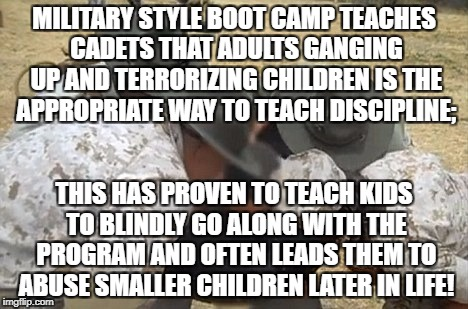 Military style hazing leads to escalating violence! | MILITARY STYLE BOOT CAMP TEACHES CADETS THAT ADULTS GANGING UP AND TERRORIZING CHILDREN IS THE APPROPRIATE WAY TO TEACH DISCIPLINE; THIS HAS | image tagged in hazing,bullying,boot camp,child abuse | made w/ Imgflip meme maker