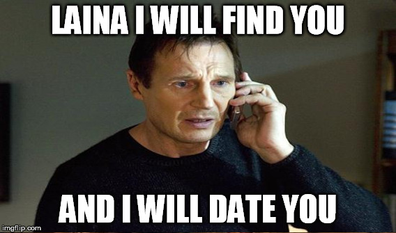 LAINA I WILL FIND YOU AND I WILL DATE YOU | made w/ Imgflip meme maker