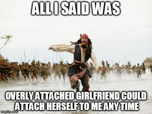 I'm so glad to hear she's normal in real life. | ALL I SAID WAS OVERLY ATTACHED GIRLFRIEND COULD ATTACH HERSELF TO ME ANY TIME | image tagged in memes,jack sparrow being chased,overly attached girlfriend weekend | made w/ Imgflip meme maker