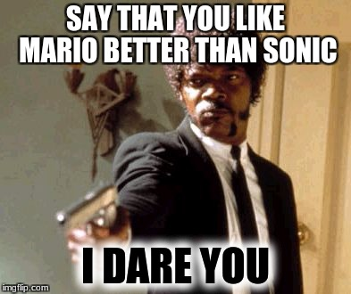 Say That Again I Dare You Meme | SAY THAT YOU LIKE MARIO BETTER THAN SONIC I DARE YOU | image tagged in memes,say that again i dare you | made w/ Imgflip meme maker