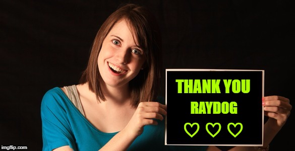 Overly Attached Girlfriend Blank Sign Craziness | THANK YOU RAYDOG ♡ ♡ ♡ | image tagged in overly attached girlfriend blank sign craziness | made w/ Imgflip meme maker