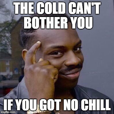 December is coming | THE COLD CAN'T BOTHER YOU IF YOU GOT NO CHILL | image tagged in thinking black guy,december,winter is coming,winter,cold,no chill | made w/ Imgflip meme maker