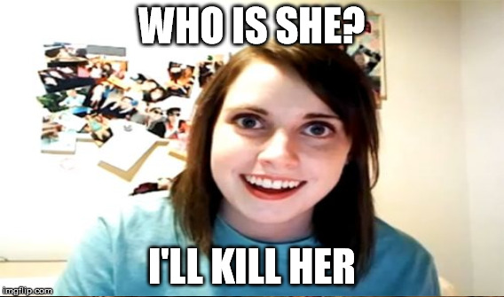WHO IS SHE? I'LL KILL HER | made w/ Imgflip meme maker