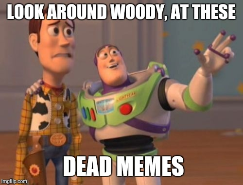 Super Relatable  | LOOK AROUND WOODY, AT THESE DEAD MEMES | image tagged in memes,x,x everywhere,x x everywhere,dead memes | made w/ Imgflip meme maker