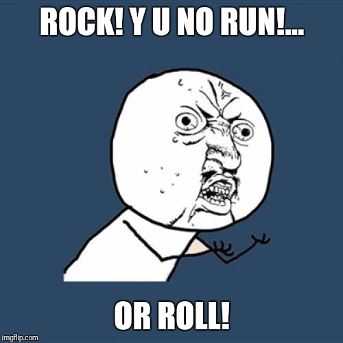Y U No Meme | ROCK! Y U NO RUN!... OR ROLL! | image tagged in memes,y u no | made w/ Imgflip meme maker