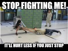 STOP FIGHTING ME! IT'LL HURT LESS IF YOU JUST STOP | made w/ Imgflip meme maker