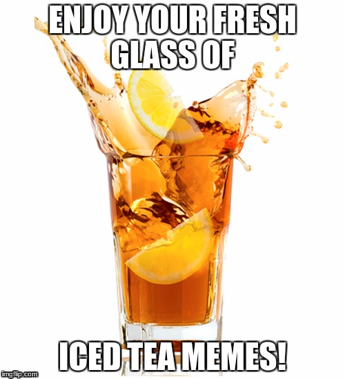 Fresh Glass Of IcedTeaMemes | ENJOY YOUR FRESH GLASS OF ICED TEA MEMES! | image tagged in memes | made w/ Imgflip meme maker