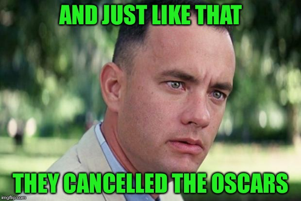 And Just Like That Meme | AND JUST LIKE THAT THEY CANCELLED THE OSCARS | image tagged in forrest gump | made w/ Imgflip meme maker